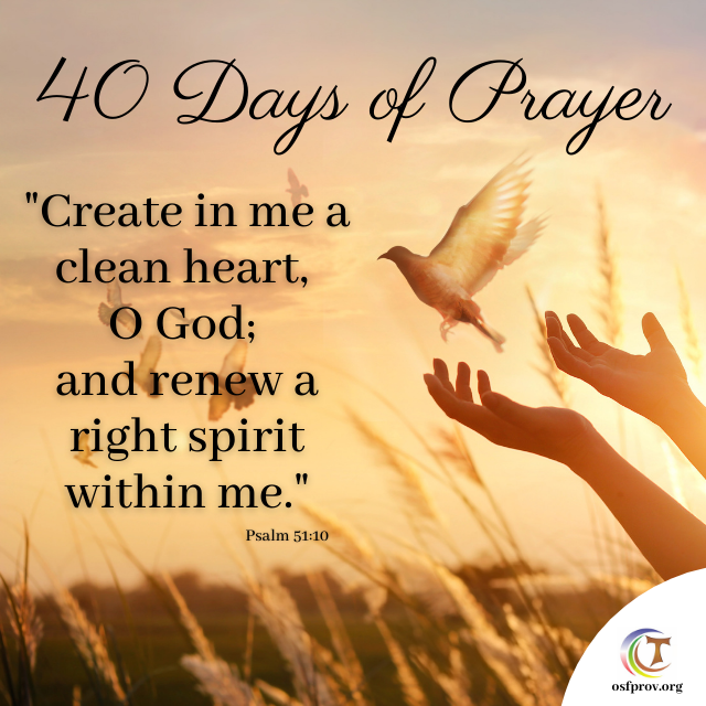 40 Days of Prayer Create in me a clean heart, o God; and renew a right spirit within me. (Psalm 51:10)